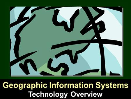 Technology Overview Geographic Information Systems.