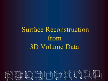 Surface Reconstruction from 3D Volume Data. Problem Definition Construct polyhedral surfaces from regularly-sampled 3D digital volumes.