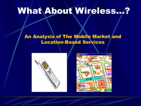 An Analysis of The Mobile Market and Location-Based Services What About Wireless…?