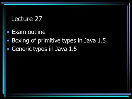 Lecture 27 Exam outline Boxing of primitive types in Java 1.5 Generic types in Java 1.5.