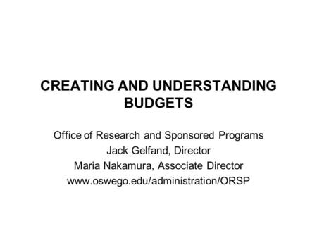 CREATING AND UNDERSTANDING BUDGETS Office of Research and Sponsored Programs Jack Gelfand, Director Maria Nakamura, Associate Director www.oswego.edu/administration/ORSP.