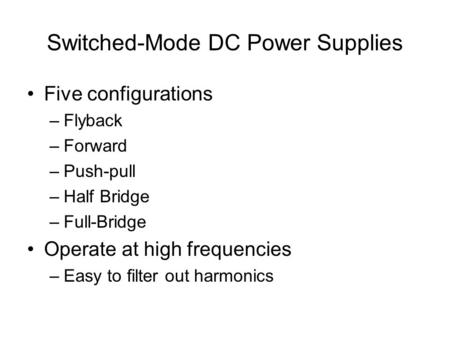 Switched-Mode DC Power Supplies Five configurations –Flyback –Forward –Push-pull –Half Bridge –Full-Bridge Operate at high frequencies –Easy to filter.
