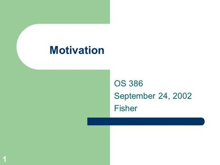 1 Motivation OS 386 September 24, 2002 Fisher. 2 Agenda Collect written case study Review motivational theories – Group discussion – Groups will present.