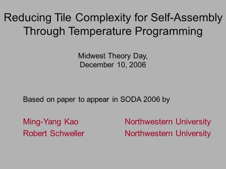 Reducing Tile Complexity for Self-Assembly Through Temperature Programming Midwest Theory Day, December 10, 2006 Based on paper to appear in SODA 2006.