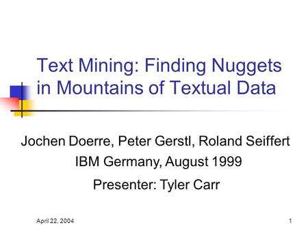 April 22, 20041 Text Mining: Finding Nuggets in Mountains of Textual Data Jochen Doerre, Peter Gerstl, Roland Seiffert IBM Germany, August 1999 Presenter: