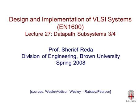 Design and Implementation of VLSI Systems (EN1600) Lecture 27: Datapath Subsystems 3/4 Prof. Sherief Reda Division of Engineering, Brown University Spring.
