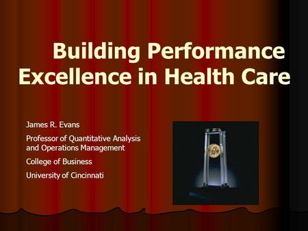 Building Performance Excellence in Health Care James R. Evans Professor of Quantitative Analysis and Operations Management College of Business University.