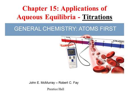 Chapter 15: Applications of Aqueous Equilibria - Titrations Prentice Hall John E. McMurray – Robert C. Fay GENERAL CHEMISTRY: ATOMS FIRST.