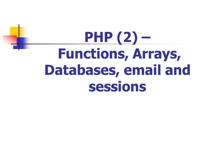 PHP (2) – Functions, Arrays, Databases, email and sessions.