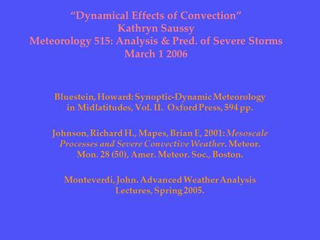 """Dynamical Effects of Convection"" Kathryn Saussy Meteorology 515: Analysis & Pred. of Severe Storms March 1 2006 Bluestein, Howard: Synoptic-Dynamic Meteorology."