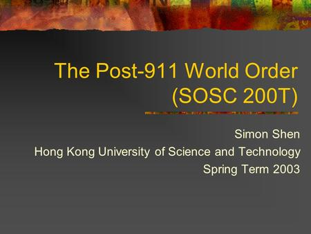 The Post-911 World Order (SOSC 200T) Simon Shen Hong Kong University of Science and Technology Spring Term 2003.