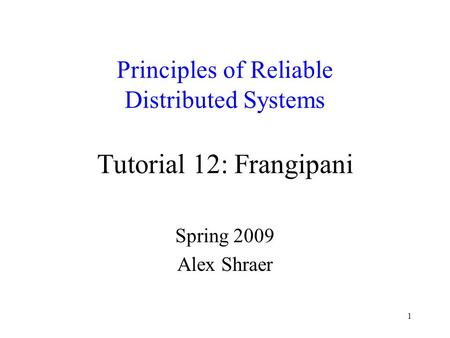 1 Principles of Reliable Distributed Systems Tutorial 12: Frangipani Spring 2009 Alex Shraer.