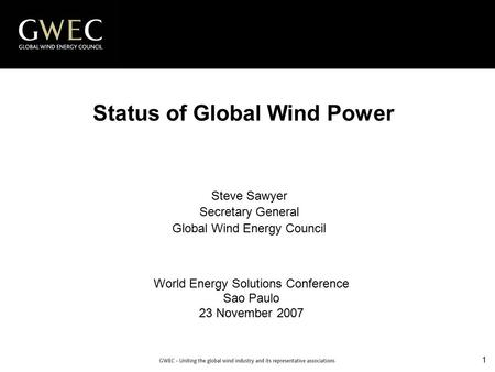 1 Status of Global Wind Power World Energy Solutions Conference Sao Paulo 23 November 2007 Steve Sawyer Secretary General Global Wind Energy Council.