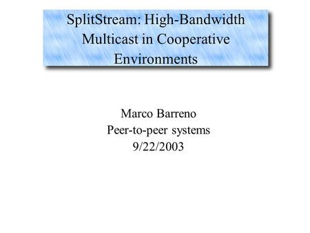 SplitStream: High-Bandwidth Multicast in Cooperative Environments Marco Barreno Peer-to-peer systems 9/22/2003.