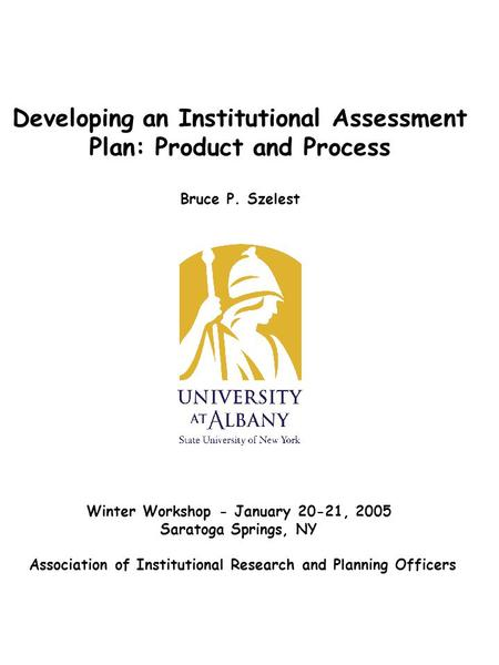 Developing an Institutional Assessment Plan: Product and Process Bruce P. Szelest Winter Workshop - January 20-21, 2005 Saratoga Springs, NY Association.