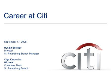Career at Citi September 17, 2008 Ruslan Belyaev Director St. Petersburg Branch Manager Olga Karpunina HR Head Consumer Bank St. Petersburg Branch.