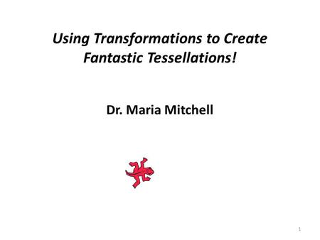 Using Transformations to Create Fantastic Tessellations! Dr. Maria Mitchell 1.
