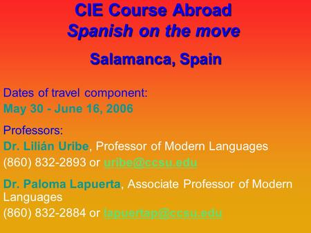 CIE Course Abroad Spanish on the move Salamanca, Spain Dates of travel component: May 30 - June 16, 2006 Professors: Dr. Lilián Uribe, Professor of Modern.