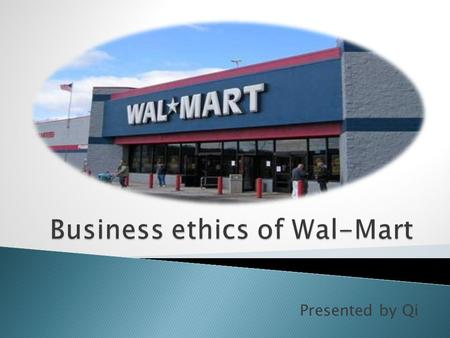 Presented by Qi. Introduction : History about Wal-Mart The ethical profile of Wal-Mart ⇨ Ethical business ⇨ Unethical business The conclusion.