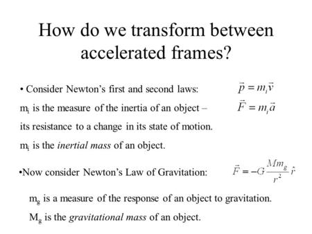 How do we transform between accelerated frames? Consider Newton's first and second laws: m i is the measure of the inertia of an object – its resistance.