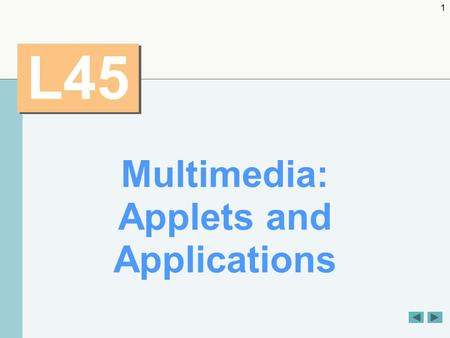 1 L45 Multimedia: Applets and Applications. 2 OBJECTIVES  How to get and display images.  To create animations from sequences of images.  To create.