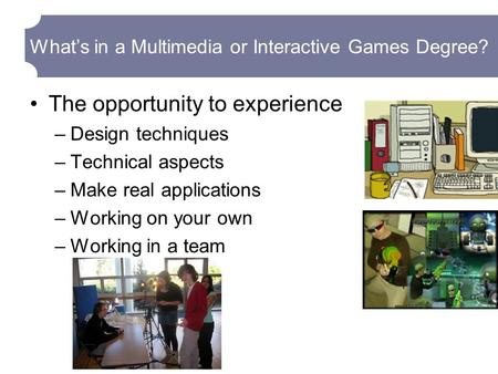 What's in a Multimedia or Interactive Games Degree? The opportunity to experience –Design techniques –Technical aspects –Make real applications –Working.