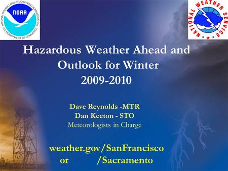 Hazardous Weather Ahead and Outlook for Winter 2009-2010 Dave Reynolds -MTR Dan Keeton - STO Meteorologists in Charge weather.gov/SanFrancisco or /Sacramento.
