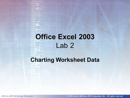 McGraw-Hill Technology Education © 2004 by the McGraw-Hill Companies, Inc. All rights reserved. Office Excel 2003 Lab 2 Charting Worksheet Data.