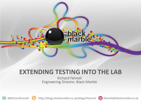 EXTENDING TESTING INTO THE LAB Richard Fennell Engineering Director, Black Marble