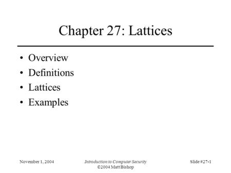 November 1, 2004Introduction to Computer Security ©2004 Matt Bishop Slide #27-1 Chapter 27: Lattices Overview Definitions Lattices Examples.