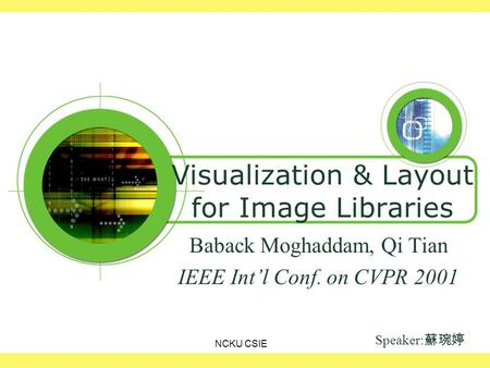 NCKU CSIE Visualization & Layout for Image Libraries Baback Moghaddam, Qi Tian IEEE Int'l Conf. on CVPR 2001 Speaker: 蘇琬婷.