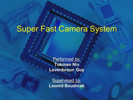 Super Fast Camera System Performed by: Tokman Niv Levenbroun Guy Supervised by: Leonid Boudniak.