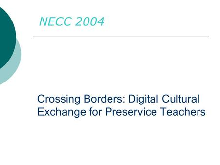 Crossing Borders: Digital Cultural Exchange for Preservice Teachers NECC 2004.