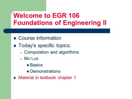 Welcome to EGR 106 Foundations of Engineering II Course information Today's specific topics: – Computation and algorithms – M ATLAB Basics Demonstrations.