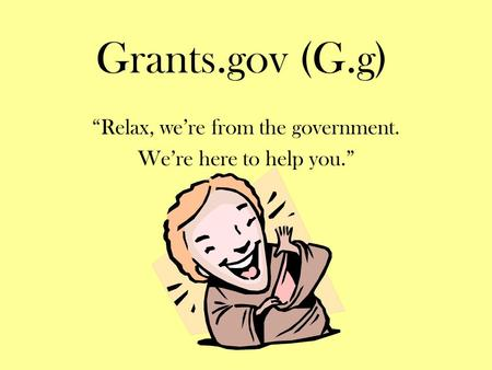 "Grants.gov (G.g) ""Relax, we're from the government. We're here to help you."""