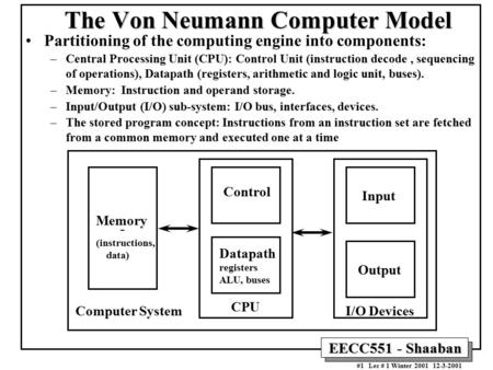 EECC551 - Shaaban #1 Lec # 1 Winter 2001 12-3-2001 The Von Neumann Computer Model Partitioning of the computing engine into components: –Central Processing.