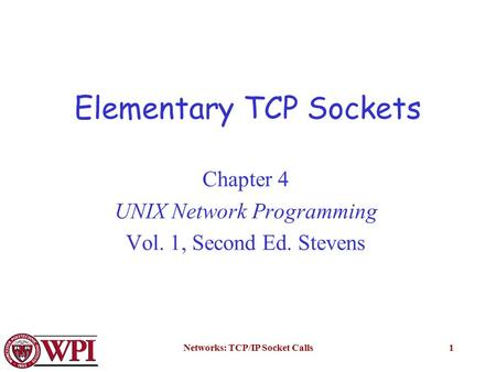 Networks: TCP/IP Socket Calls1 Elementary TCP Sockets Chapter 4 UNIX Network Programming Vol. 1, Second Ed. Stevens.