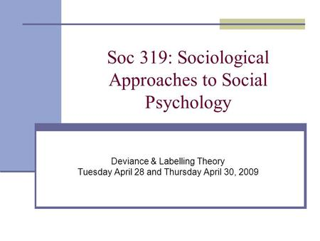 Soc 319: Sociological Approaches to Social Psychology Deviance & Labelling Theory Tuesday April 28 and Thursday April 30, 2009.