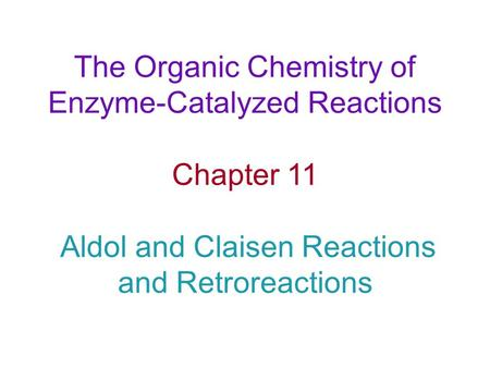 The Organic Chemistry of Enzyme-Catalyzed Reactions Chapter 11 Aldol and Claisen Reactions and Retroreactions.