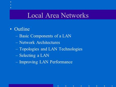 Local Area Networks Outline –Basic Components of a LAN –Network Architectures –Topologies and LAN Technologies –Selecting a LAN –Improving LAN Performance.
