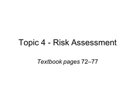 Topic 4 - Risk Assessment Textbook pages 72–77. Learning outcomes By the end of the topic learners will have: Greater familiarity with risk assessment.