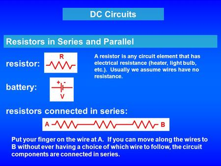 DC Circuits Resistors in Series and Parallel resistor: resistors connected in series: battery: + - V R A B Put your finger on the wire at A. If you can.