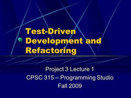 Test-Driven Development and Refactoring Project 3 Lecture 1 CPSC 315 – Programming Studio Fall 2009.