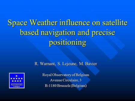 Space Weather influence on satellite based navigation and precise positioning R. Warnant, S. Lejeune, M. Bavier Royal Observatory of Belgium Avenue Circulaire,