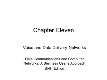 Chapter Eleven Voice and Data Delivery Networks Data <strong>Communications</strong> and Computer Networks: A <strong>Business</strong> User's Approach Sixth Edition.