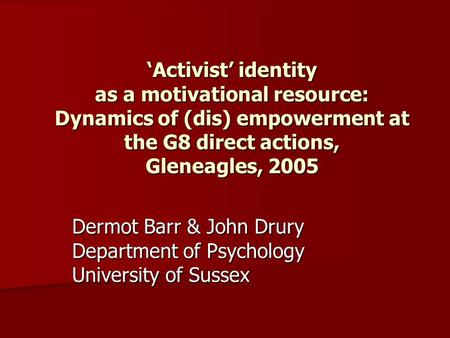 'Activist' identity as a motivational resource: Dynamics of (dis) empowerment at the G8 direct actions, Gleneagles, 2005 Dermot Barr & John Drury Department.