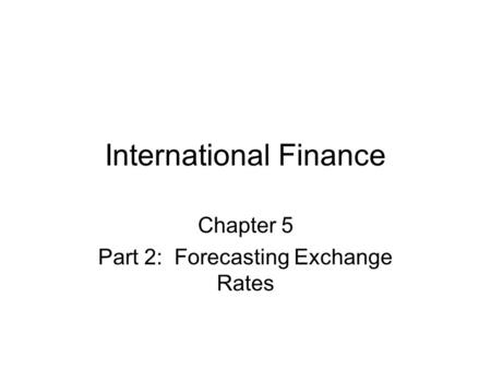 International Finance Chapter 5 Part 2: Forecasting Exchange Rates.