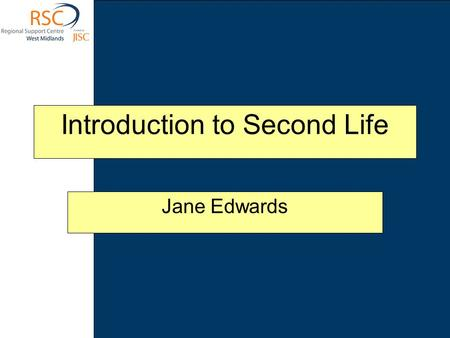 Introduction to Second Life Jane Edwards. This session looks at the virtual world of Second Life. It covers the basics of what it is, how to access it.
