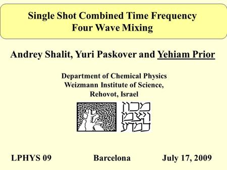 Single Shot Combined Time Frequency Four Wave Mixing Andrey Shalit, Yuri Paskover and Yehiam Prior Department of Chemical Physics Weizmann Institute of.