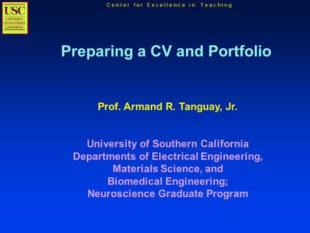 C e n t e r f o r E x c e l l e n c e i n T e a c h i n g Preparing a CV and Portfolio Prof. Armand R. Tanguay, Jr. University of Southern California Departments.